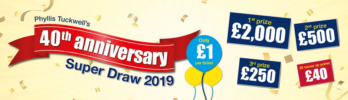 Phyllis Tuckwell Super Draw 2019  £1 per ticket 1st prize £2,000